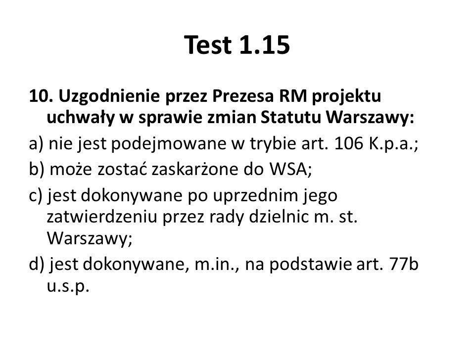 Test 1.15 10. Uzgodnienie przez Prezesa RM projektu uchwały w sprawie zmian Statutu Warszawy: a) nie jest podejmowane w trybie art. 106 K.p.a.; b) moż
