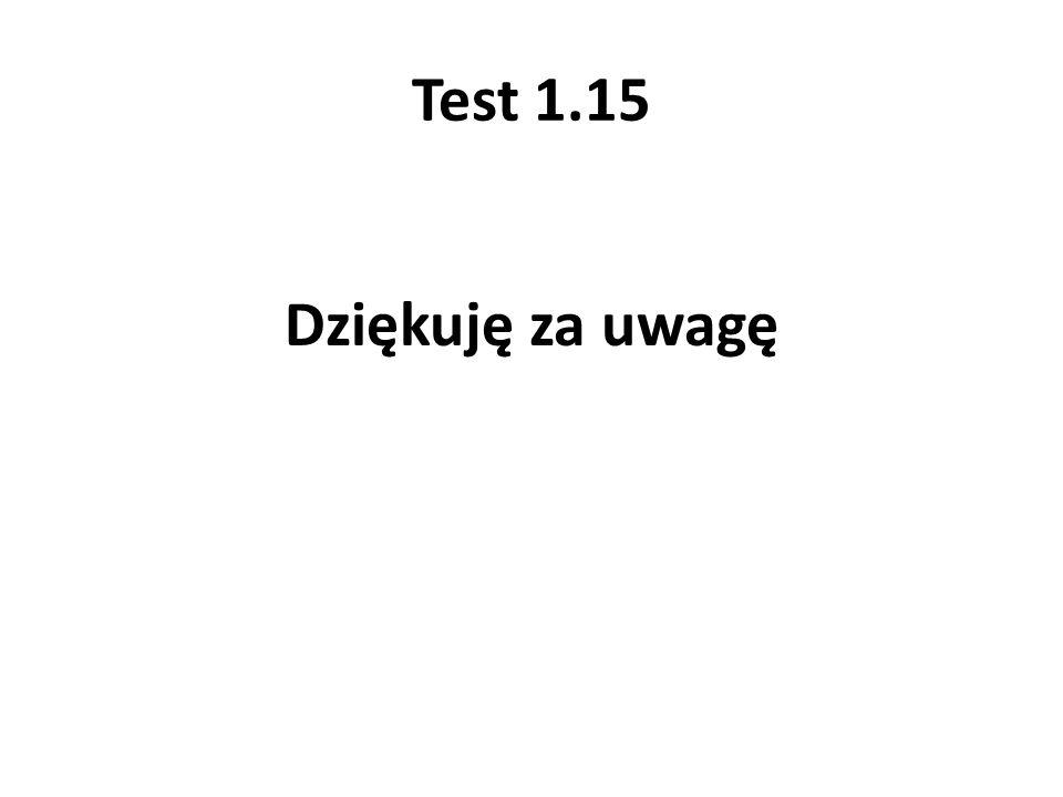 Test 1.15 Dziękuję za uwagę