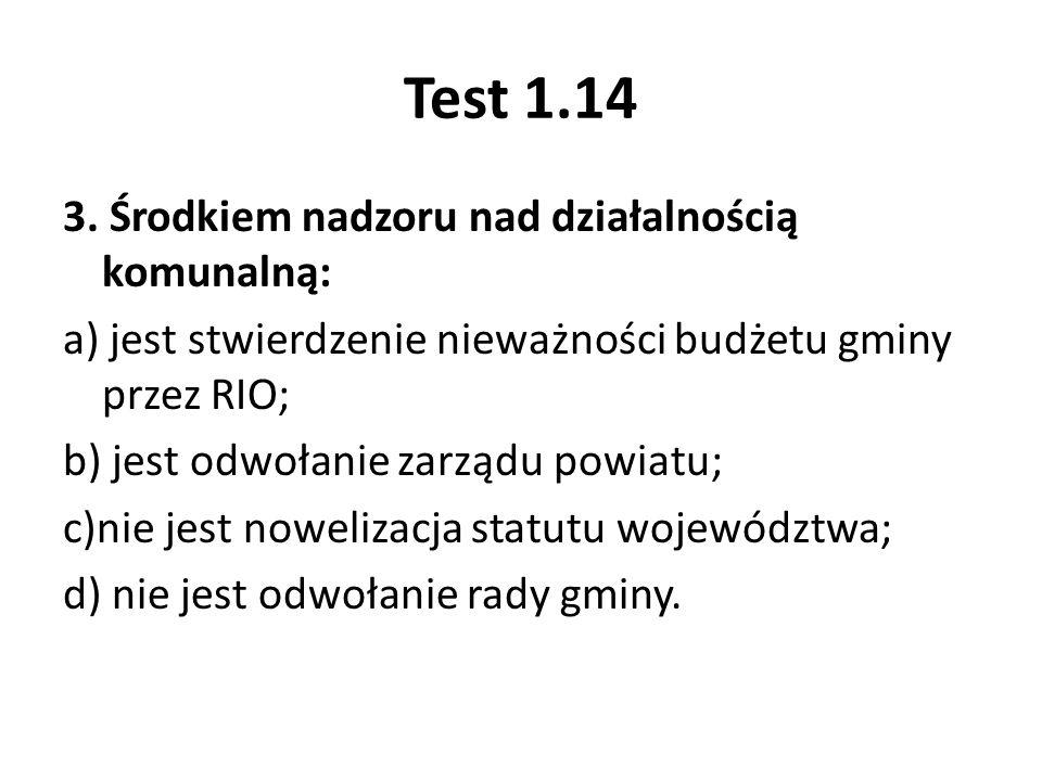 Test 1.14 3. Środkiem nadzoru nad działalnością komunalną: a) jest stwierdzenie nieważności budżetu gminy przez RIO; b) jest odwołanie zarządu powiatu