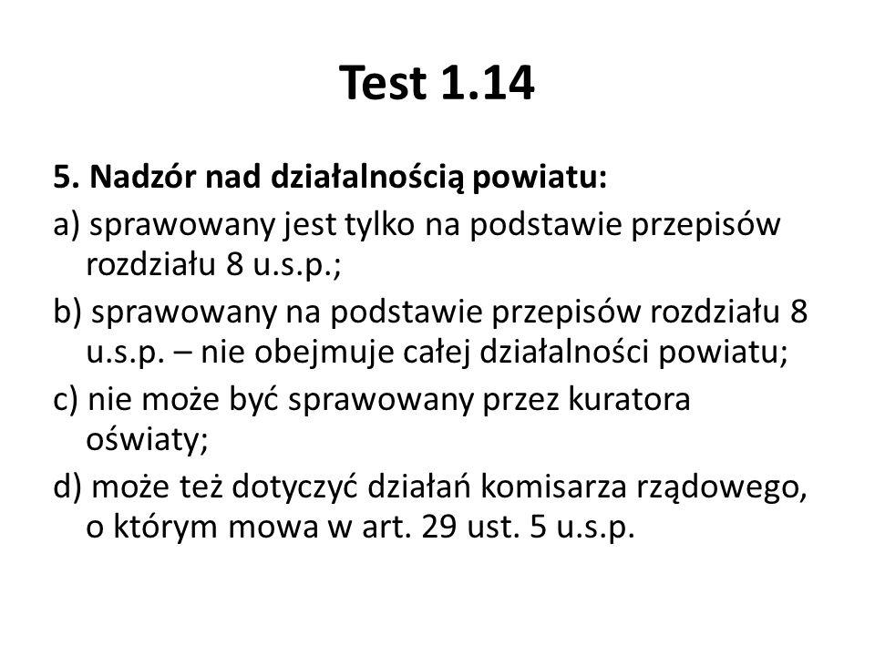 Test 1.14 5. Nadzór nad działalnością powiatu: a) sprawowany jest tylko na podstawie przepisów rozdziału 8 u.s.p.; b) sprawowany na podstawie przepisó
