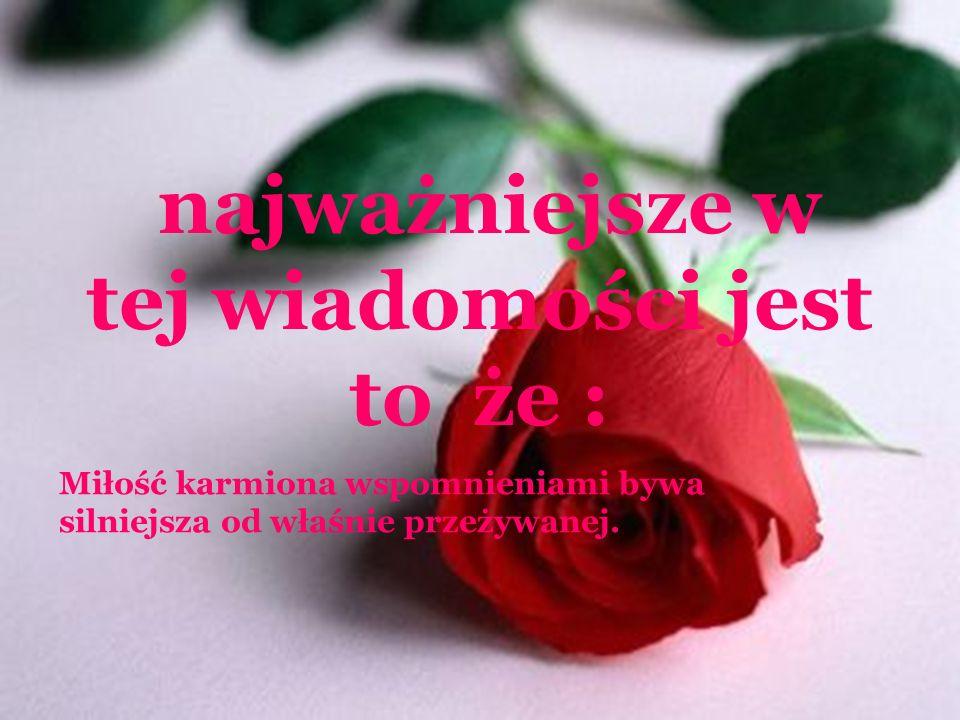 I ostatnią róże dla siebie dla długiego życia Jeśli miłość trwa, to dlatego, że coś w nas jeszcze się nie spełniło.
