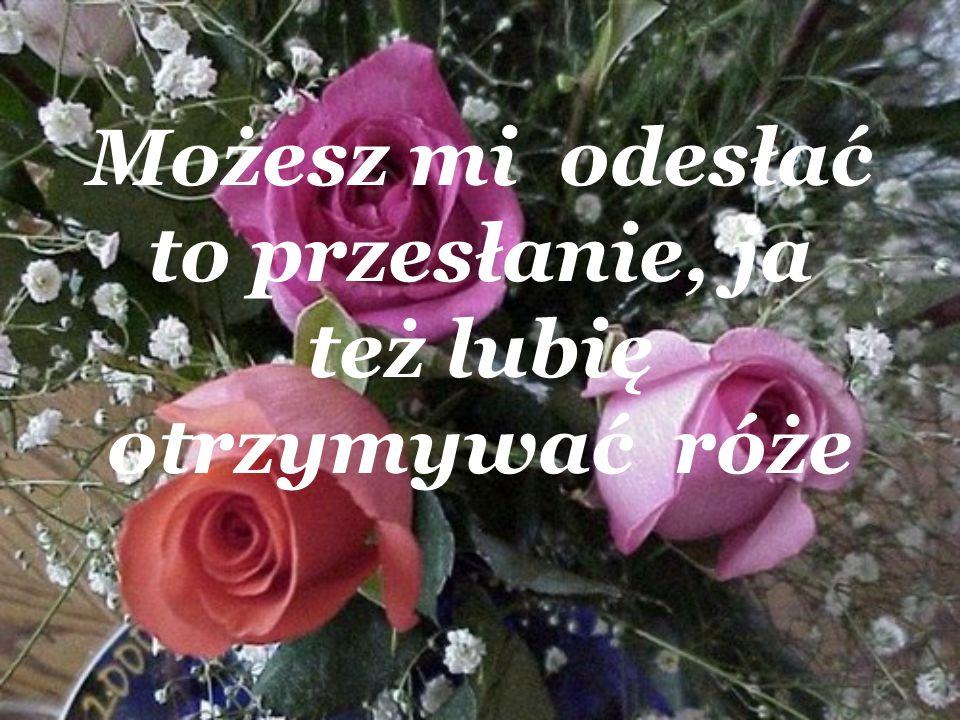 A że przyjemnie otrzymywać jest róże, dlatego.....