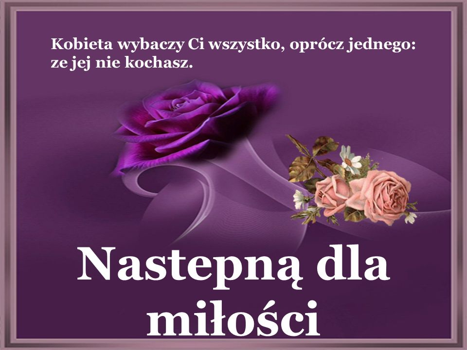 Drugą różę podaruj dla przyjaciól Aby miłość trwała przez całe życie, trzeba ją pielęgnować starannie jak ogród