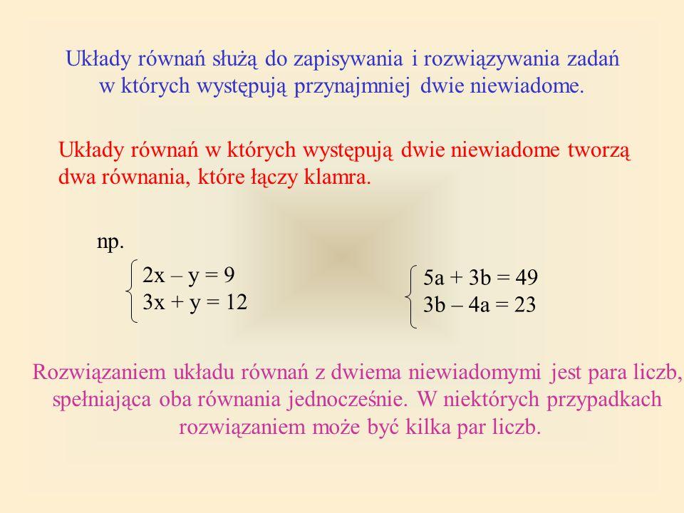 Układy równań służą do zapisywania i rozwiązywania zadań w których występują przynajmniej dwie niewiadome. Rozwiązaniem układu równań z dwiema niewiad