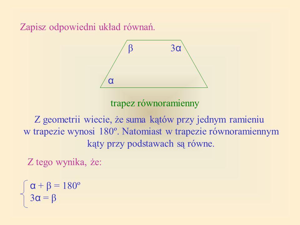Zapisz odpowiedni układ równań. trapez równoramienny α 3α3α β Z geometrii wiecie, że suma kątów przy jednym ramieniu w trapezie wynosi 180º. Natomiast