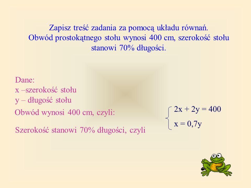 Zapisz treść zadania za pomocą układu równań. Obwód prostokątnego stołu wynosi 400 cm, szerokość stołu stanowi 70% długości. Dane: x –szerokość stołu