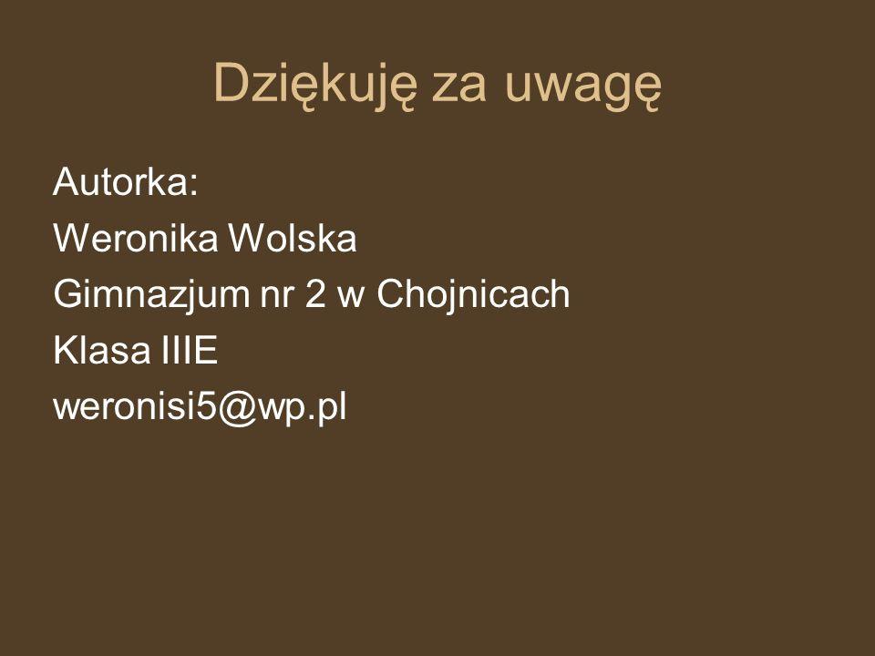 Dziękuję za uwagę Autorka: Weronika Wolska Gimnazjum nr 2 w Chojnicach Klasa IIIE weronisi5@wp.pl