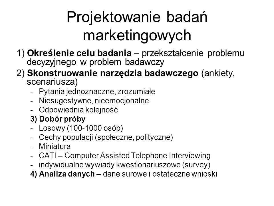 Projektowanie badań marketingowych 1) Określenie celu badania – przekształcenie problemu decyzyjnego w problem badawczy 2) Skonstruowanie narzędzia badawczego (ankiety, scenariusza) -Pytania jednoznaczne, zrozumiałe -Niesugestywne, nieemocjonalne -Odpowiednia kolejność 3) Dobór próby -Losowy (100-1000 osób) -Cechy populacji (społeczne, polityczne) -Miniatura -CATI – Computer Assisted Telephone Interviewing -indywidualne wywiady kwestionariuszowe (survey) 4) Analiza danych – dane surowe i ostateczne wnioski