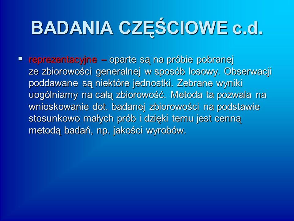 BADANIA CZĘŚCIOWE c.d.  reprezentacyjne – oparte są na próbie pobranej ze zbiorowości generalnej w sposób losowy. Obserwacji poddawane są niektóre je