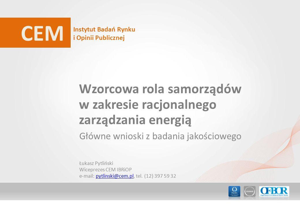 CEM Instytut Badań Rynku i Opinii Publicznej Wzorcowa rola samorządów w zakresie racjonalnego zarządzania energią Główne wnioski z badania jakościowego Łukasz Pytliński Wiceprezes CEM IBRiOP e-mail: pytlinski@cem.pl, tel.