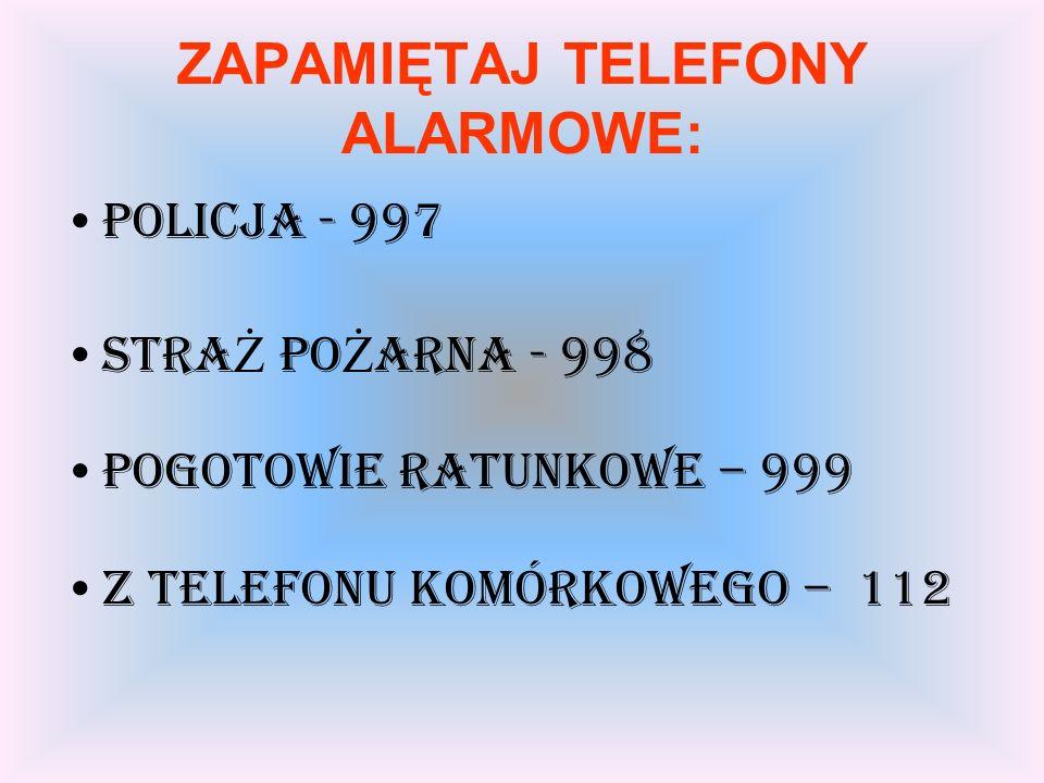 ZAPAMIĘTAJ TELEFONY ALARMOWE: POLICJA - 997 STRA Ż PO Ż ARNA - 998 POGOTOWIE RATUNKOWE – 999 Z TELEFONU KOMÓRKOWEGO – 112