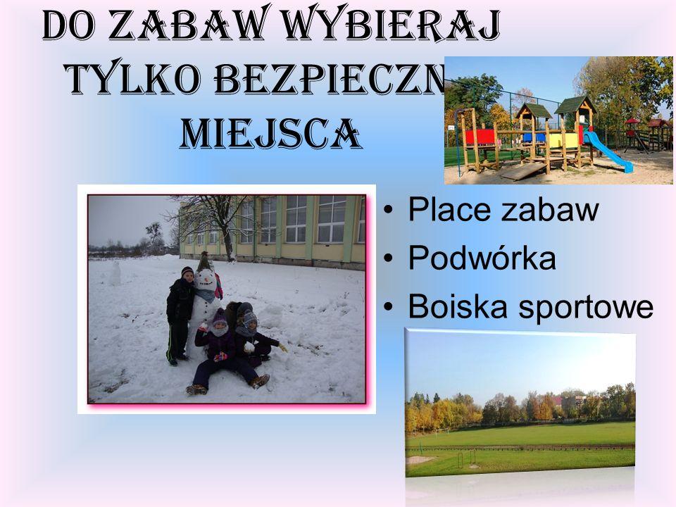 Do zabaw wybieraj tylko bezpieczne miejsca Place zabaw Podwórka Boiska sportowe
