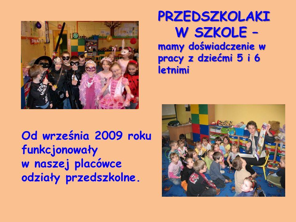 PRZEDSZKOLAKI W SZKOLE – mamy doświadczenie w pracy z dziećmi 5 i 6 letnimi W SZKOLE – mamy doświadczenie w pracy z dziećmi 5 i 6 letnimi Od września 2009 roku funkcjonowały w naszej placówce odziały przedszkolne.