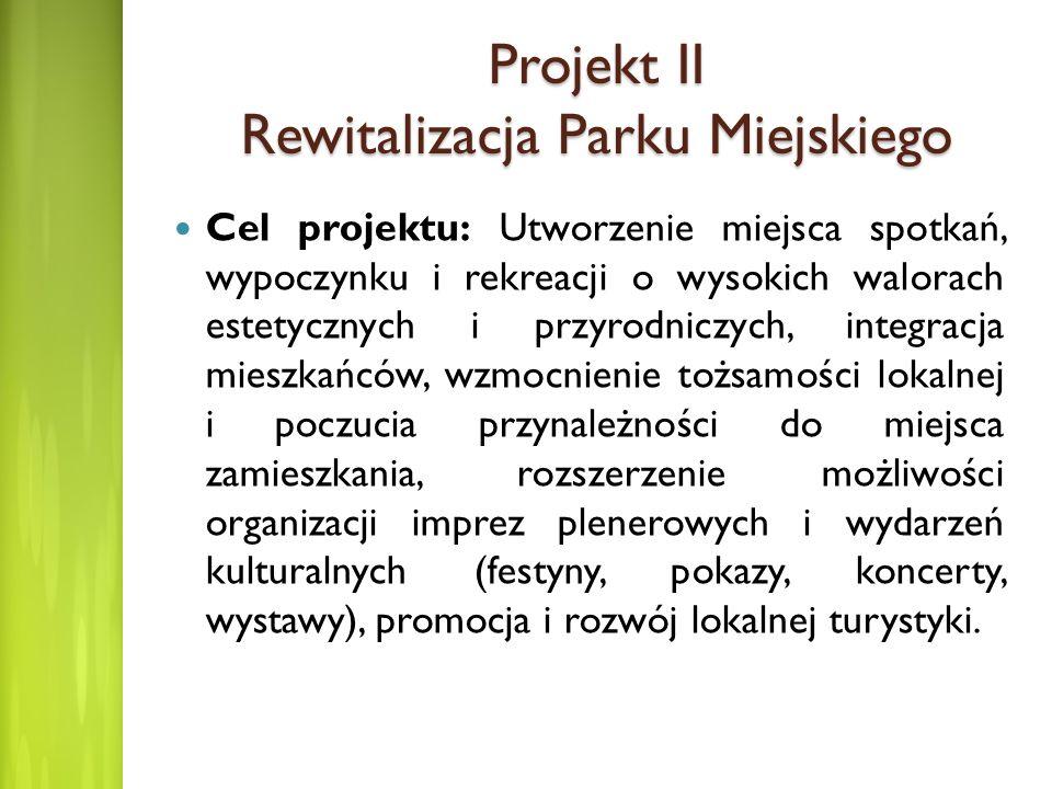 Projekt II Rewitalizacja Parku Miejskiego Cel projektu: Utworzenie miejsca spotkań, wypoczynku i rekreacji o wysokich walorach estetycznych i przyrodn