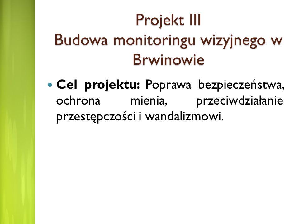 Projekt III Budowa monitoringu wizyjnego w Brwinowie Cel projektu: Poprawa bezpieczeństwa, ochrona mienia, przeciwdziałanie przestępczości i wandalizm