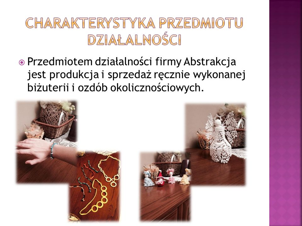  Przedmiotem działalności firmy Abstrakcja jest produkcja i sprzedaż ręcznie wykonanej biżuterii i ozdób okolicznościowych.