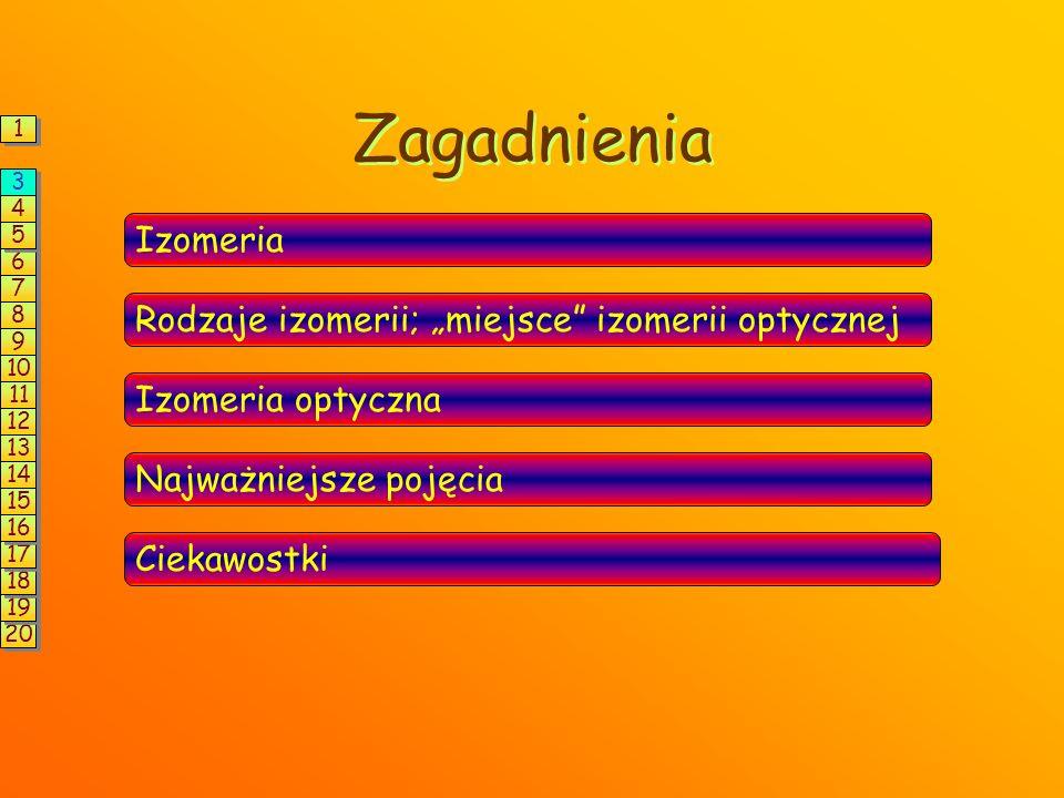 """Zagadnienia Izomeria Rodzaje izomerii; """"miejsce izomerii optycznej Izomeria optyczna Najważniejsze pojęcia Ciekawostki 1 1 6 6 3 3 4 4 5 5 7 7 8 8 9 9 10 11 12 13 14 15 20 19 18 17 16"""