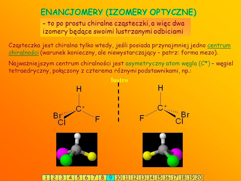 ENANCJOMERY (IZOMERY OPTYCZNE) - to po prostu chiralne cząsteczki, a więc dwa izomery będące swoimi lustrzanymi odbiciami Najważniejszym centrum chiralności jest asymetryczny atom węgla (C*) – węgiel tetraedryczny, połączony z czterema różnymi podstawnikami, np.: Cząsteczka jest chiralna tylko wtedy, jeśli posiada przynajmniej jedno centrum chiralności (warunek konieczny, ale niewystarczający – patrz: forma mezo).