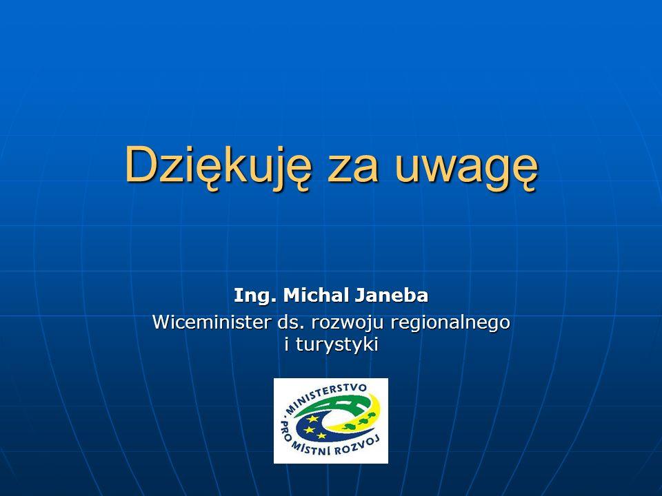 Dziękuję za uwagę Ing. Michal Janeba Wiceminister ds. rozwoju regionalnego i turystyki