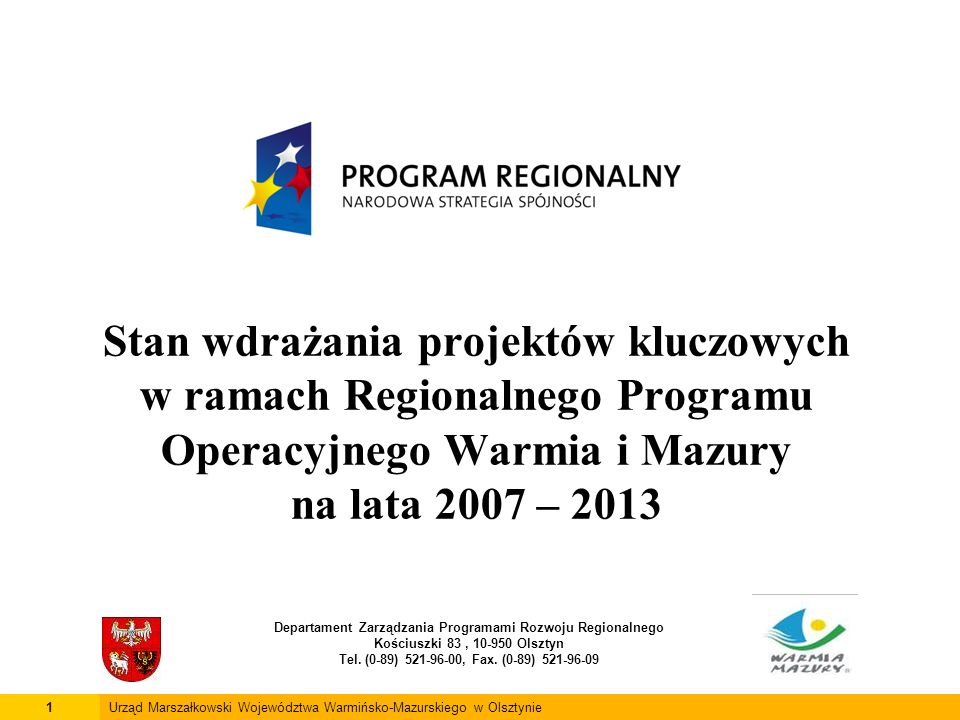Stan wdrażania projektów kluczowych w ramach Regionalnego Programu Operacyjnego Warmia i Mazury na lata 2007 – 2013 Departament Zarządzania Programami Rozwoju Regionalnego Kościuszki 83, 10-950 Olsztyn Tel.