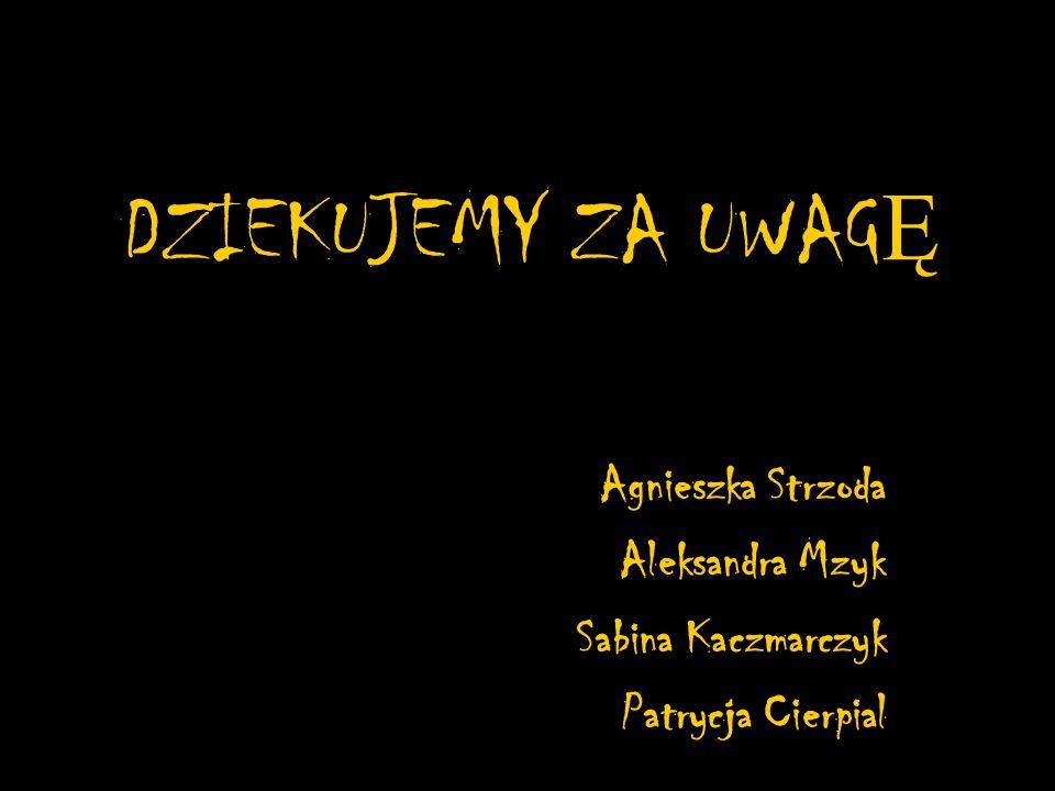DZIEKUJEMY ZA UWAG Ę Agnieszka Strzoda Aleksandra Mzyk Sabina Kaczmarczyk Patrycja Cierpial