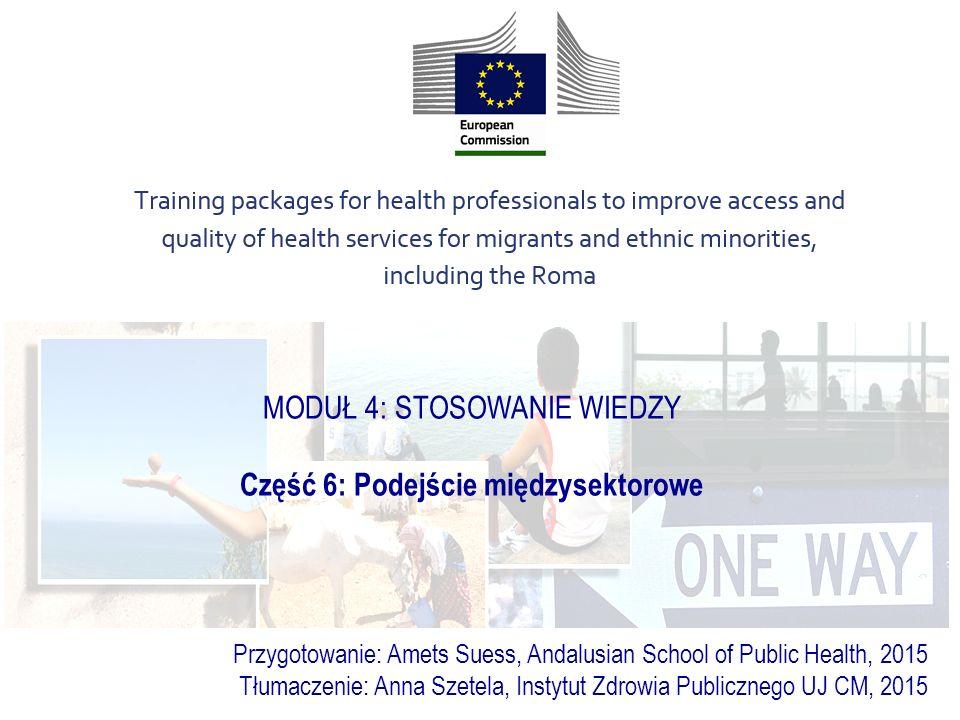 MODUŁ 4: STOSOWANIE WIEDZY Część 6: Podejście międzysektorowe Przygotowanie: Amets Suess, Andalusian School of Public Health, 2015 Tłumaczenie: Anna Szetela, Instytut Zdrowia Publicznego UJ CM, 2015