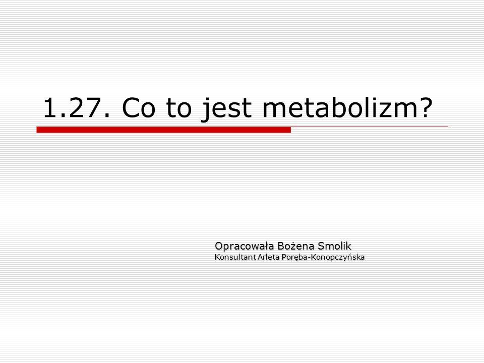 1.27. Co to jest metabolizm? Opracowała Bożena Smolik Konsultant Arleta Poręba-Konopczyńska