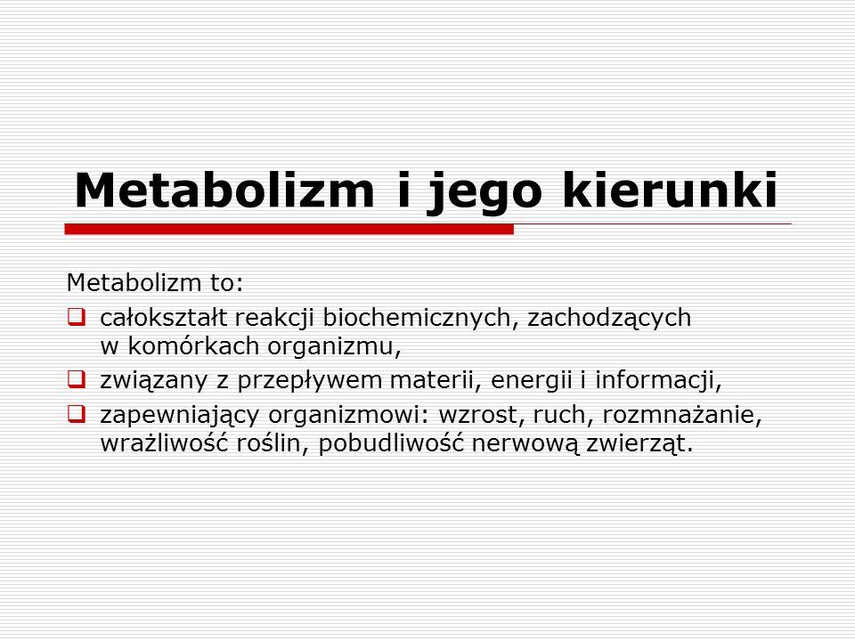 Metabolizm i jego kierunki Metabolizm to:  całokształt reakcji biochemicznych, zachodzących w komórkach organizmu,  związany z przepływem materii, energii i informacji,  zapewniający organizmowi: wzrost, ruch, rozmnażanie, wrażliwość roślin, pobudliwość nerwową zwierząt.