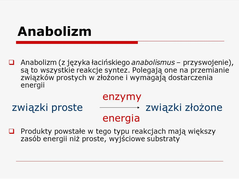 Anabolizm  Anabolizm (z języka łacińskiego anabolismus – przyswojenie), są to wszystkie reakcje syntez. Polegają one na przemianie związków prostych