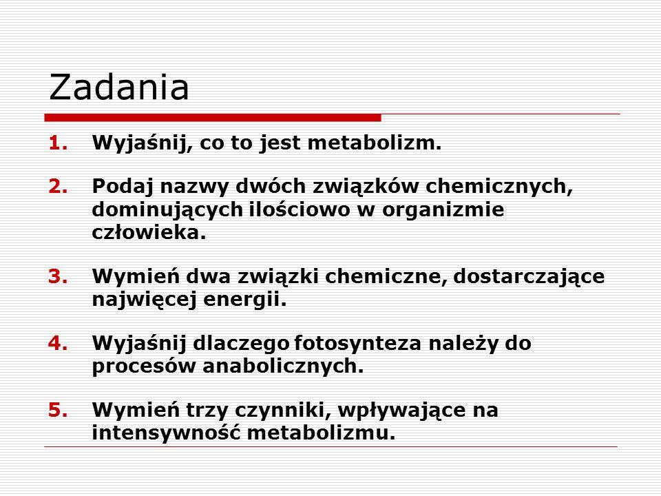 Zadania 1.Wyjaśnij, co to jest metabolizm. 2.Podaj nazwy dwóch związków chemicznych, dominujących ilościowo w organizmie człowieka. 3.Wymień dwa związ