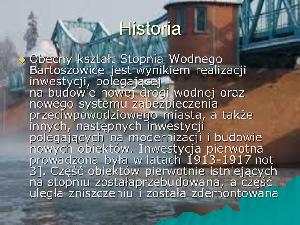 Historia  Obecny kształt Stopnia Wodnego Bartoszowice jest wynikiem realizacji inwestycji, polegającej na budowie nowej drogi wodnej oraz nowego systemu zabezpieczenia przeciwpowodziowego miasta, a także innych, następnych inwestycji polegających na modernizacji i budowie nowych obiektów.