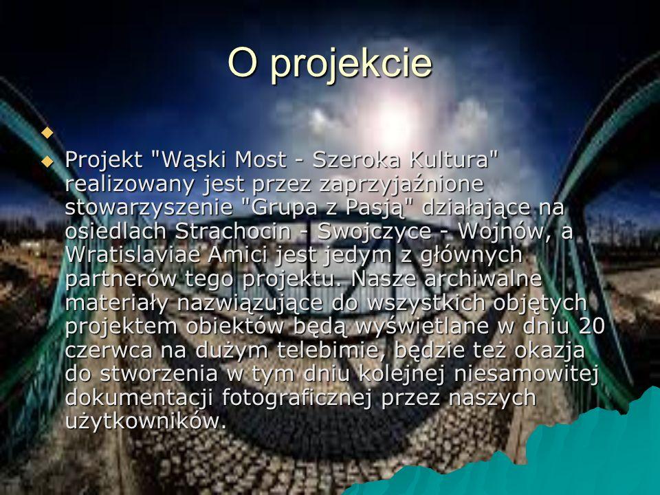 O projekcie   Projekt Wąski Most - Szeroka Kultura realizowany jest przez zaprzyjaźnione stowarzyszenie Grupa z Pasją działające na osiedlach Strachocin - Swojczyce - Wojnów, a Wratislaviae Amici jest jedym z głównych partnerów tego projektu.