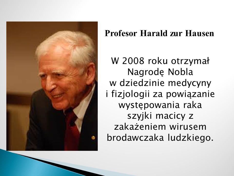 Profesor Harald zur Hausen W 2008 roku otrzymał Nagrodę Nobla w dziedzinie medycyny i fizjologii za powiązanie występowania raka szyjki macicy z zakażeniem wirusem brodawczaka ludzkiego.