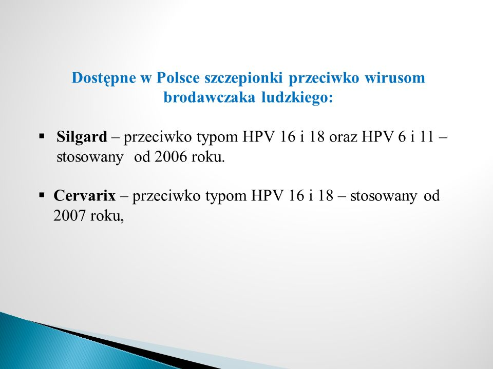 Dostępne w Polsce szczepionki przeciwko wirusom brodawczaka ludzkiego:  Silgard – przeciwko typom HPV 16 i 18 oraz HPV 6 i 11 – stosowany od 2006 roku.