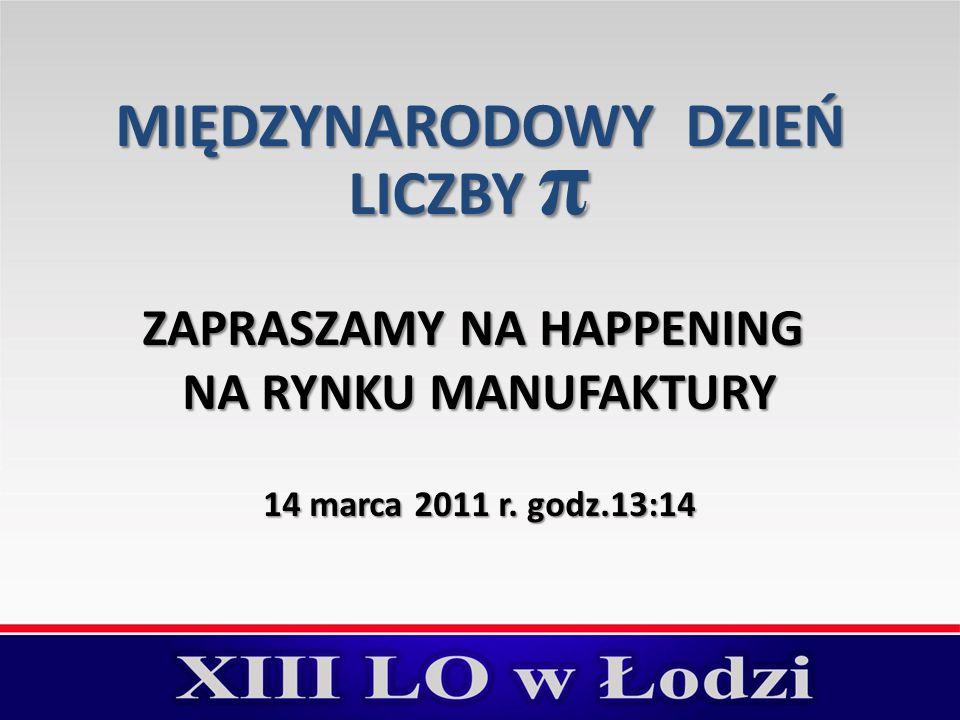 MIĘDZYNARODOWY DZIEŃ LICZBY π ZAPRASZAMY NA HAPPENING NA RYNKU MANUFAKTURY 14 marca 2011 r. godz.13:14