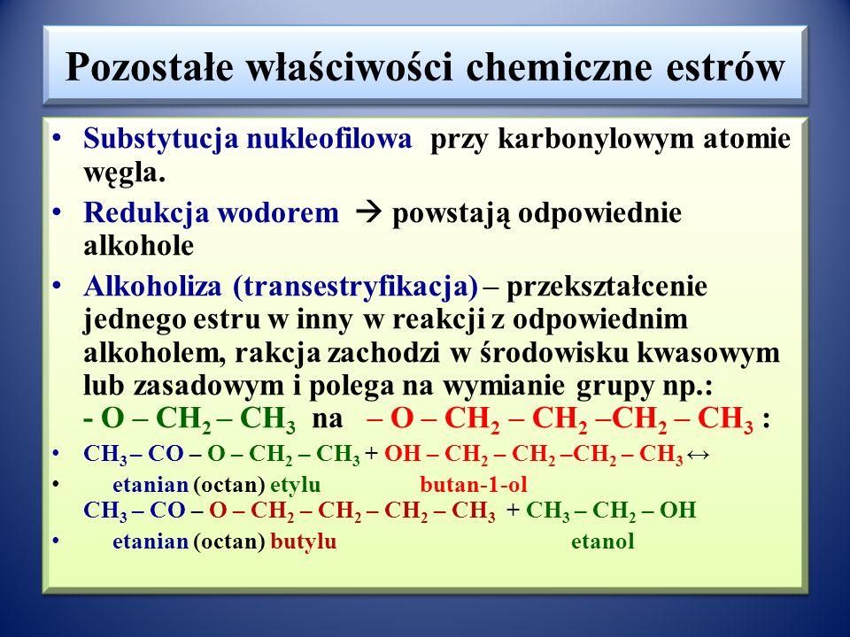 Hydroliza estrów Hydroliza w środowisku kwasowym (odwracalna – ustala się stan równowagi z przesunięciem w kierunku produktów): ester  kwas karboksylowy + alkohol (zanik zapach estru, wyczuwalny zapach kwasu karboksylowego) H + CH 3 – CO – O – CH 2 - CH 3 + H 2 O ↔ CH 3 -COOH + CH 3 - CH 2 – OH etanian (octan) etylu kwas etanowy + etanol Hydroliza w środowisku zasadowym (nieodwracalna): ester  sól kwasu karboksylowego + alkohol (zanik zapachu estru, wyczuwalny zapach alkoholu) CH 3 – CO– O – CH 2 - CH 3 + NaOH  CH 3 -COONa+ CH 3 - CH 2 – OH etanian (octan) etylu etanian sodu + etanol W środowisku obojętnym (po ogrzaniu z wodą) nie dostrzega się istotnych zamian w zapachu, chociaż hydroliza również zachodzi, ustala się stan równowagi między substratami i produktami hydrolizy.