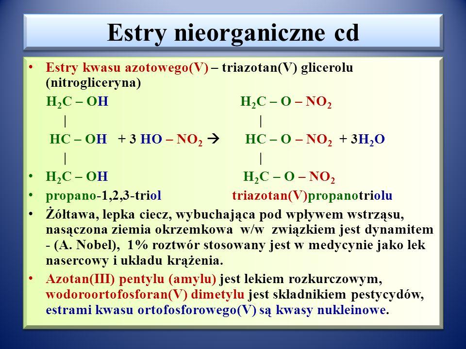 Estry nieorganiczne Estry kwasu siarkowego(VI) CH 3 – OH + HO-SO 2 -OH  CH 3 – O – SO 2 – OH + H 2 O wodorosiarczan(VI) metylu, CH 3 – CH 2 – OH + HO – SO 2 – OH  CH 3 –CH 2 – O – SO 2 – OH + H 2 O wodorosiarczan(VI) etylu W reakcji rozpuszczonego SO 3 w H 2 SO 4 (H 2 S 2 O 7 ) i w nadmiarze alkoholu powstają estry dwupodstawnikowe 2CH 3 – CH 2 - OH + SO 3  CH 3 - CH 2 – O – SO 2 – O – CH 2 – CH 3 + H 2 O siarczan(VI) dietylu W/w estry są związkami silnie trującymi.