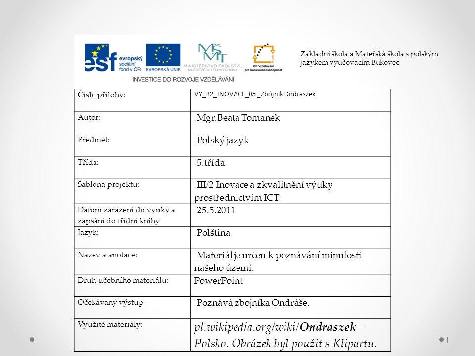 1 Číslo přílohy: VY_32_INOVACE_05 _Zbójnik Ondraszek Autor: Mgr.Beata Tomanek Předmět: Polský jazyk Třída: 5.třída Šablona projektu: III/2 Inovace a zkvalitnění výuky prostřednictvím ICT Datum zařazení do výuky a zapsání do třídní knihy 25.5.2011 Jazyk: Polština Název a anotace: Materiál je určen k poznávání minulosti našeho území.
