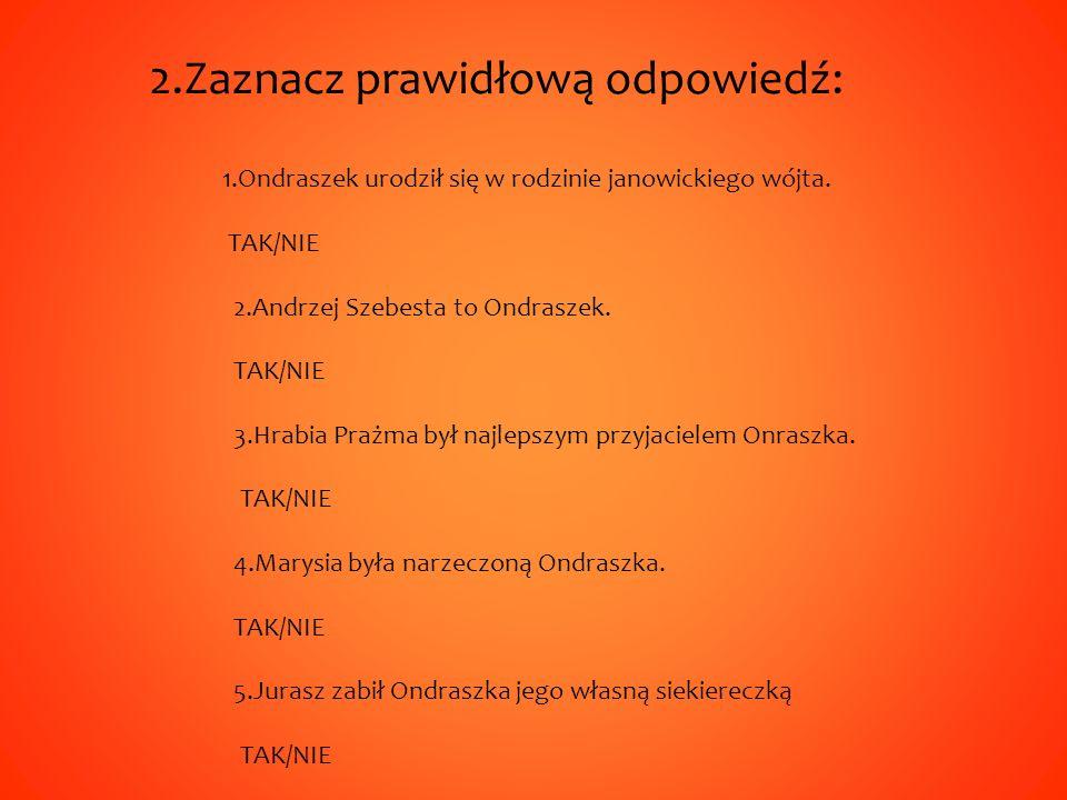 2.Zaznacz prawidłową odpowiedź: 1.Ondraszek urodził się w rodzinie janowickiego wójta.