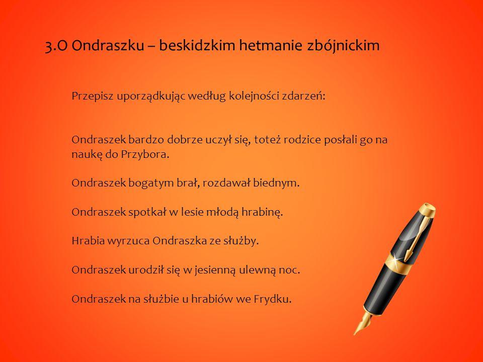 3.O Ondraszku – beskidzkim hetmanie zbójnickim Przepisz uporządkując według kolejności zdarzeń: Ondraszek bardzo dobrze uczył się, toteż rodzice posłali go na naukę do Przybora.