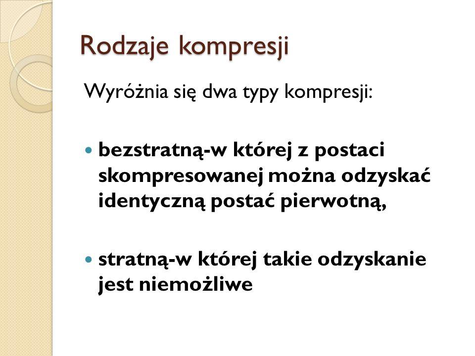 Rodzaje kompresji Wyróżnia się dwa typy kompresji: bezstratną-w której z postaci skompresowanej można odzyskać identyczną postać pierwotną, stratną-w której takie odzyskanie jest niemożliwe