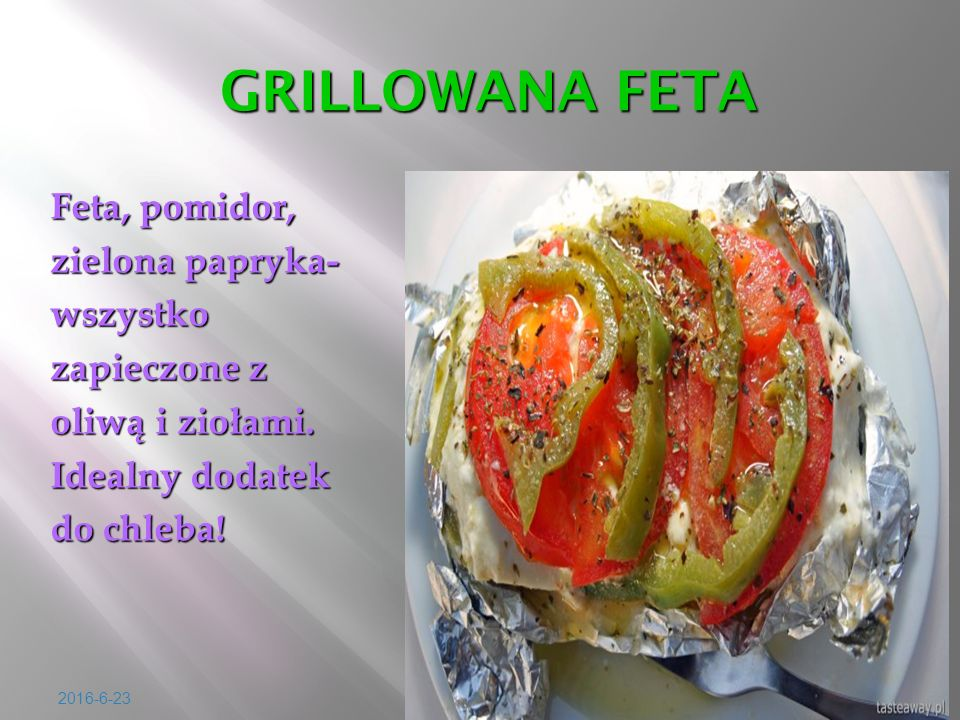 2016-6-23 GRILLOWANA FETA GRILLOWANA FETA Feta, pomidor, zielona papryka- wszystko zapieczone z oliw ą i zio ł ami. Idealny dodatek do chleba!