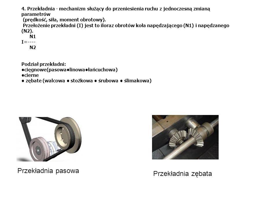 4. Przekładnia - mechanizm służący do przeniesienia ruchu z jednoczesną zmianą parametrów (prędkość, siła, moment obrotowy). Przełożenie przekładni (I