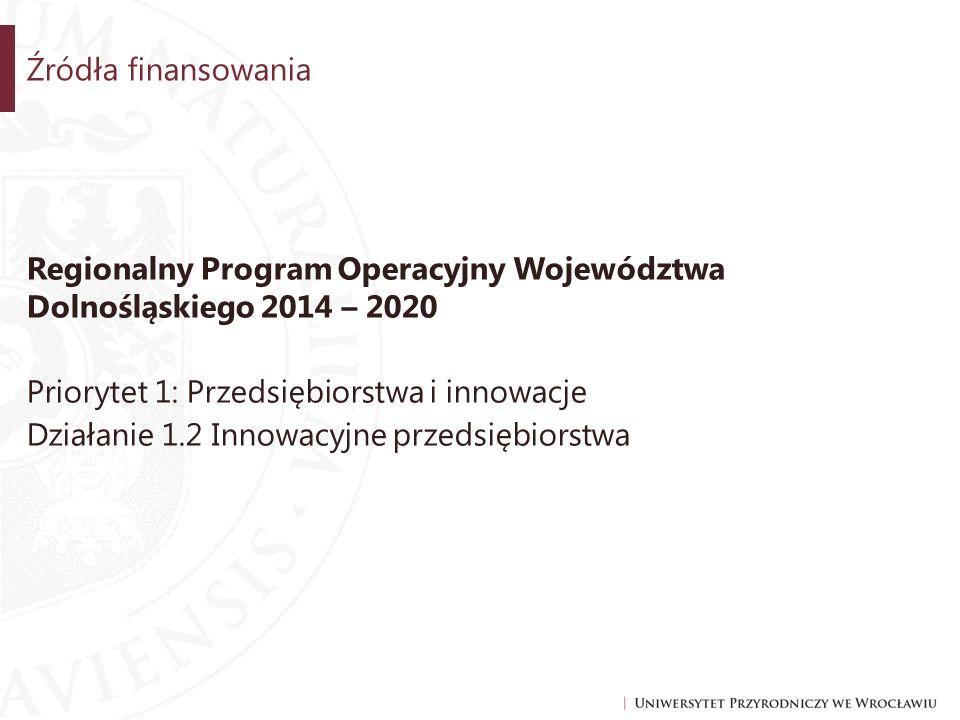 Źródła finansowania Regionalny Program Operacyjny Województwa Dolnośląskiego 2014 – 2020 Priorytet 1: Przedsiębiorstwa i innowacje Działanie 1.2 Innowacyjne przedsiębiorstwa