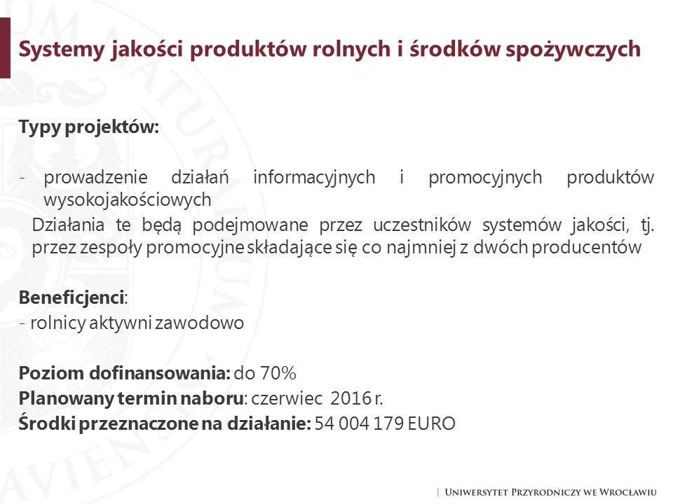 Systemy jakości produktów rolnych i środków spożywczych Typy projektów: -prowadzenie działań informacyjnych i promocyjnych produktów wysokojakościowych Działania te będą podejmowane przez uczestników systemów jakości, tj.