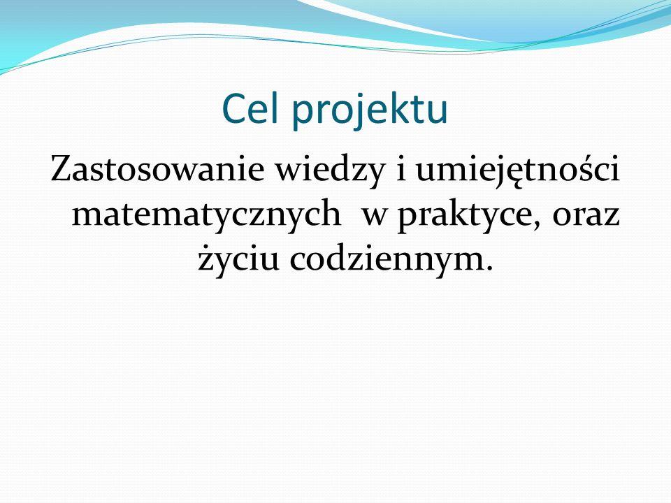 Cel projektu Zastosowanie wiedzy i umiejętności matematycznych w praktyce, oraz życiu codziennym.