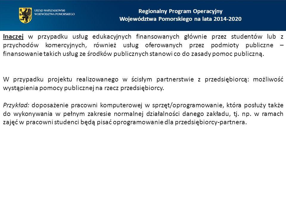 Regionalny Program Operacyjny Województwa Pomorskiego na lata 2014-2020 Inaczej w przypadku usług edukacyjnych finansowanych głównie przez studentów lub z przychodów komercyjnych, również usług oferowanych przez podmioty publiczne – finansowanie takich usług ze środków publicznych stanowi co do zasady pomoc publiczną.