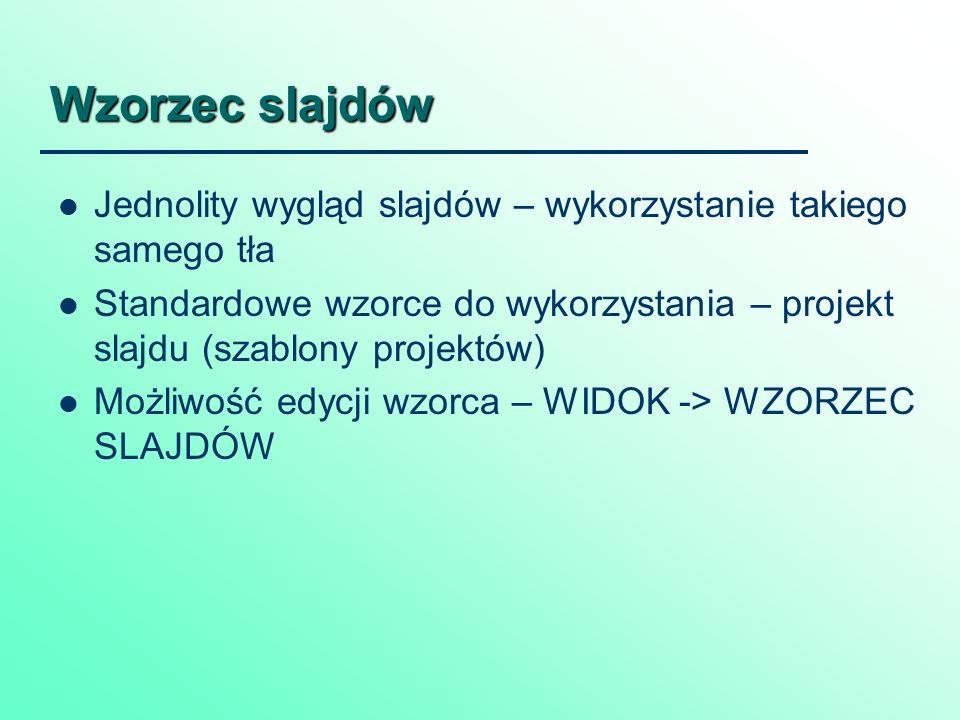 Wzorzec slajdów Jednolity wygląd slajdów – wykorzystanie takiego samego tła Standardowe wzorce do wykorzystania – projekt slajdu (szablony projektów) Możliwość edycji wzorca – WIDOK -> WZORZEC SLAJDÓW