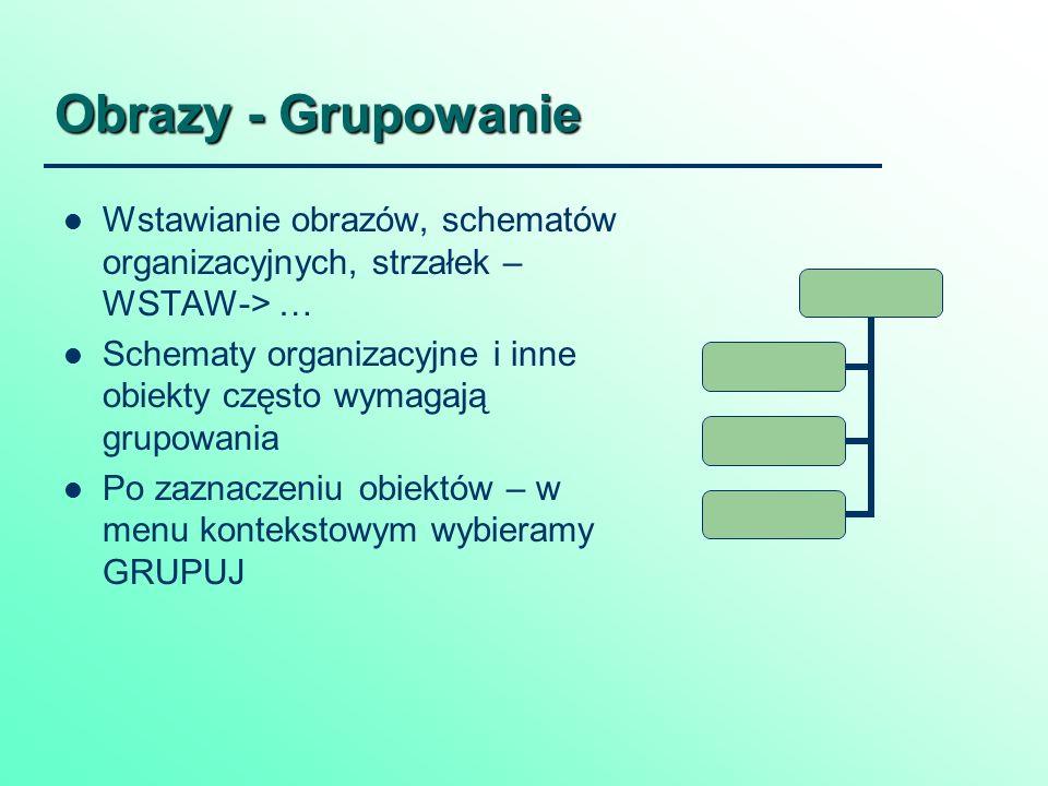 Obrazy - Grupowanie Wstawianie obrazów, schematów organizacyjnych, strzałek – WSTAW-> … Schematy organizacyjne i inne obiekty często wymagają grupowania Po zaznaczeniu obiektów – w menu kontekstowym wybieramy GRUPUJ