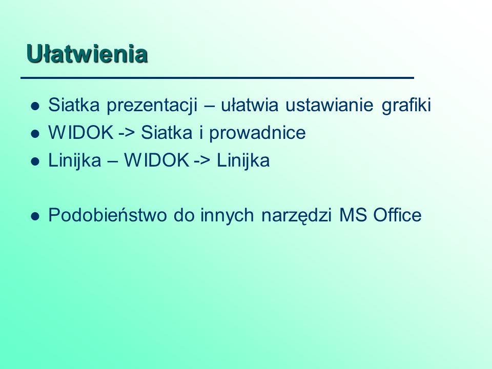 Ułatwienia Siatka prezentacji – ułatwia ustawianie grafiki WIDOK -> Siatka i prowadnice Linijka – WIDOK -> Linijka Podobieństwo do innych narzędzi MS Office